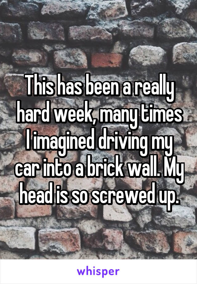 This has been a really hard week, many times I imagined driving my car into a brick wall. My head is so screwed up.