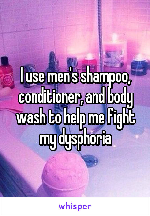 I use men's shampoo, conditioner, and body wash to help me fight my dysphoria