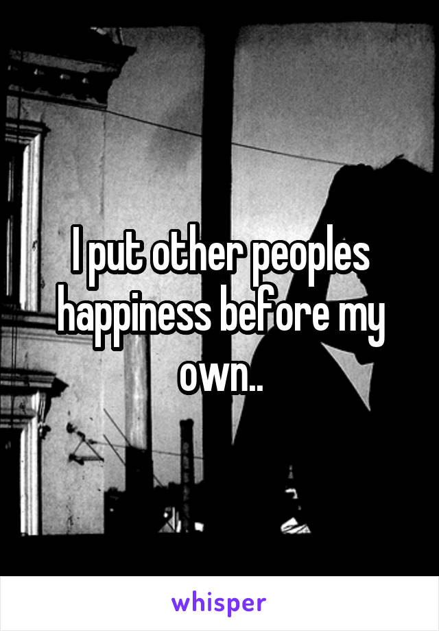 I put other peoples happiness before my own..