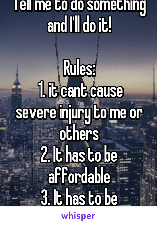 Tell me to do something and I'll do it!  Rules:  1. it cant cause severe injury to me or others 2. It has to be affordable 3. It has to be physically possible