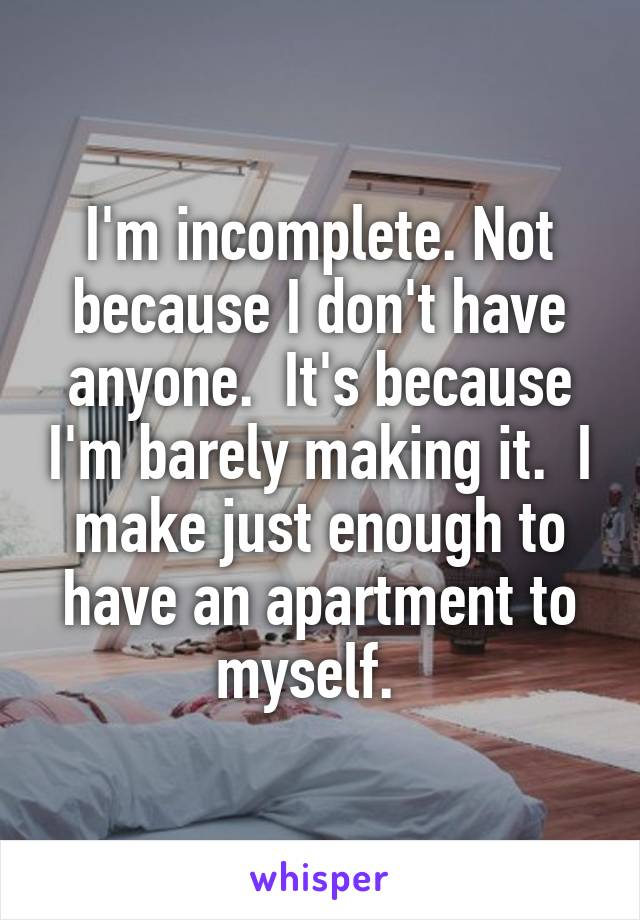 I'm incomplete. Not because I don't have anyone.  It's because I'm barely making it.  I make just enough to have an apartment to myself.