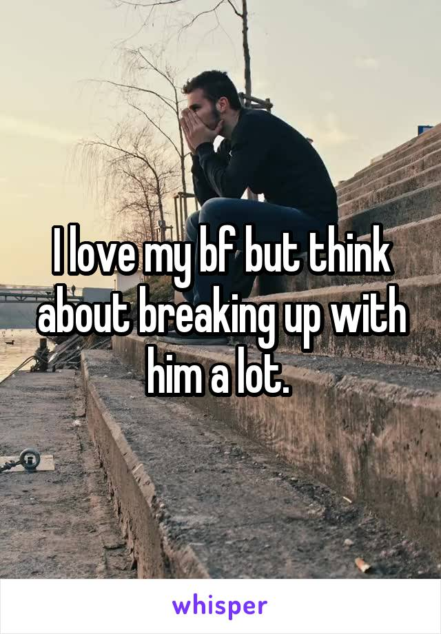 I love my bf but think about breaking up with him a lot.