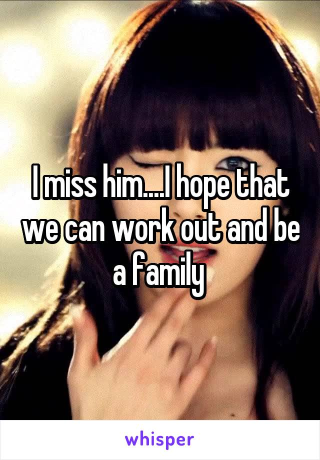 I miss him....I hope that we can work out and be a family