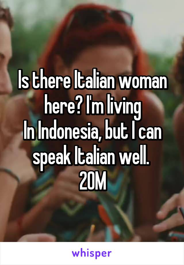 Is there Italian woman here? I'm living In Indonesia, but I can speak Italian well.  20M