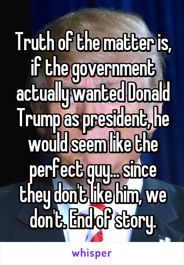 Truth of the matter is, if the government actually wanted Donald Trump as president, he would seem like the perfect guy... since they don't like him, we don't. End of story.