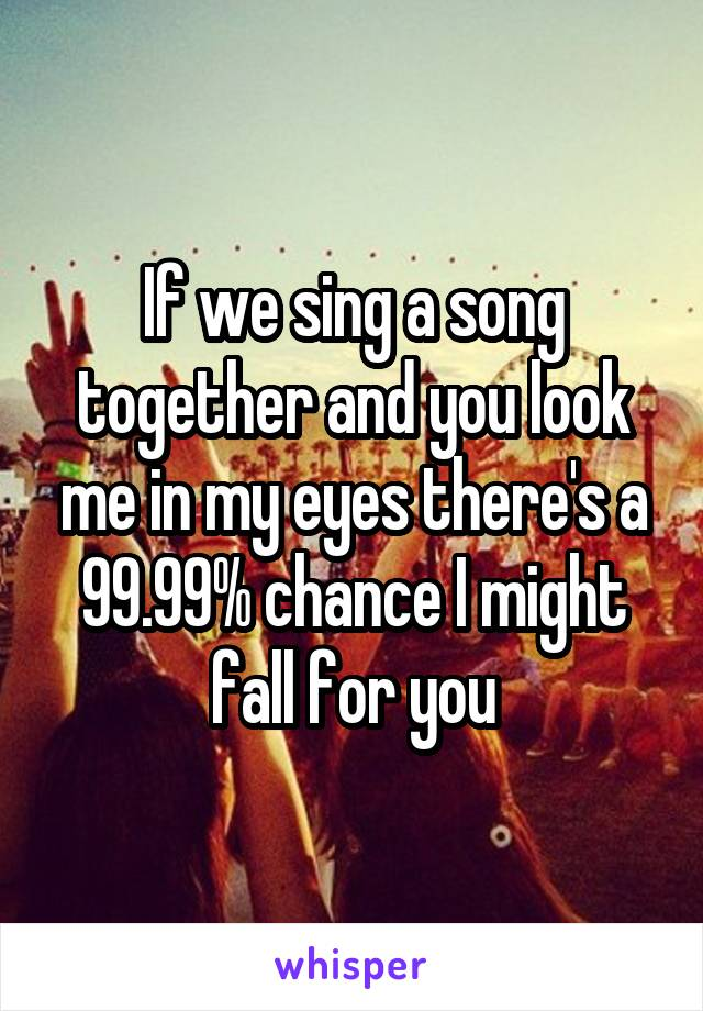 If we sing a song together and you look me in my eyes there's a 99.99% chance I might fall for you