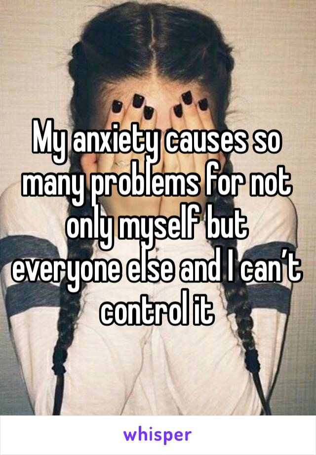My anxiety causes so many problems for not only myself but everyone else and I can't control it