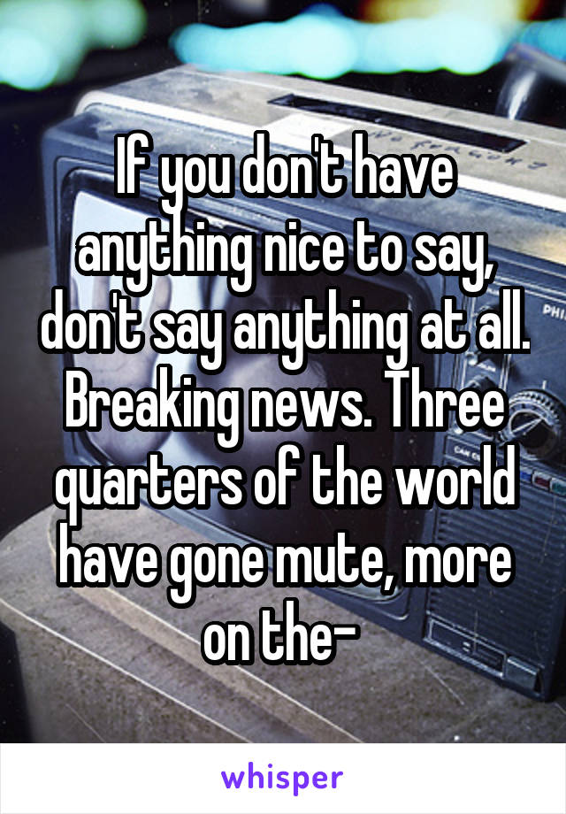 If you don't have anything nice to say, don't say anything at all. Breaking news. Three quarters of the world have gone mute, more on the-