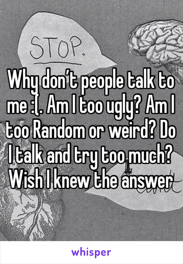 Why don't people talk to me :(. Am I too ugly? Am I too Random or weird? Do I talk and try too much? Wish I knew the answer