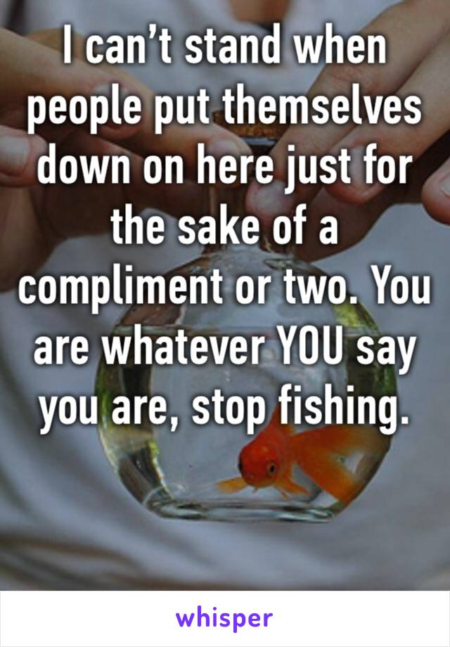I can't stand when people put themselves down on here just for the sake of a compliment or two. You are whatever YOU say you are, stop fishing.