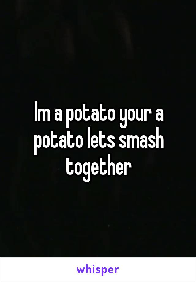 Im a potato your a potato lets smash together