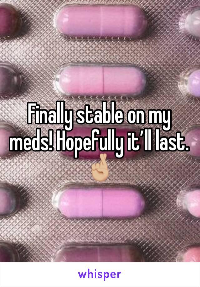 Finally stable on my meds! Hopefully it'll last. 🤞🏼