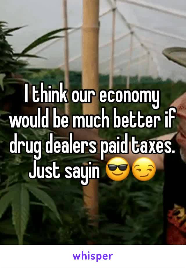 I think our economy would be much better if drug dealers paid taxes. Just sayin 😎😏