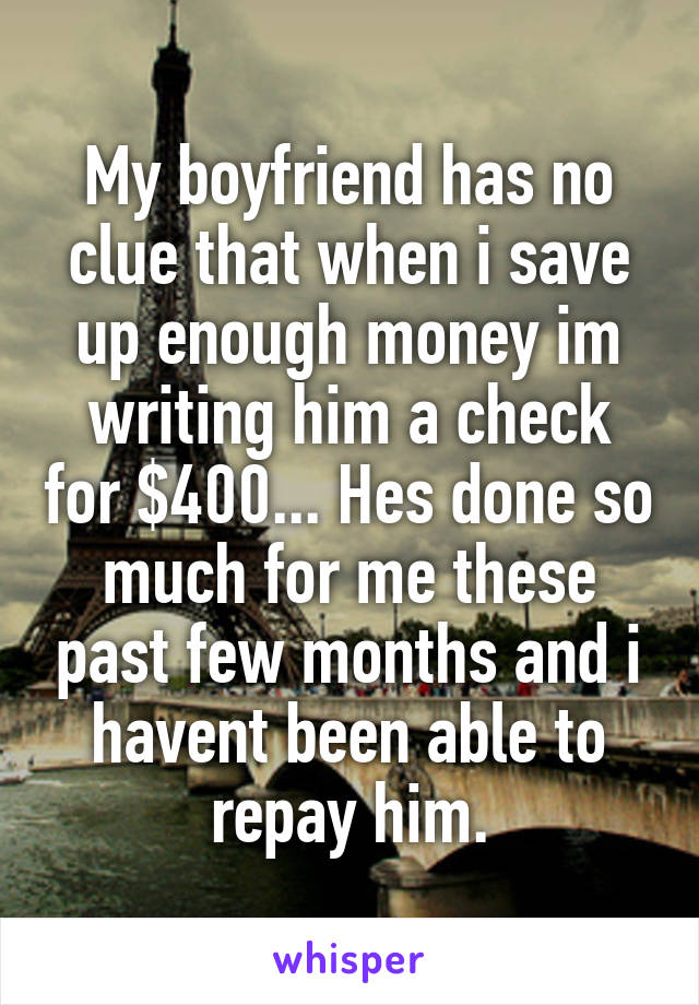 My boyfriend has no clue that when i save up enough money im writing him a check for $400... Hes done so much for me these past few months and i havent been able to repay him.