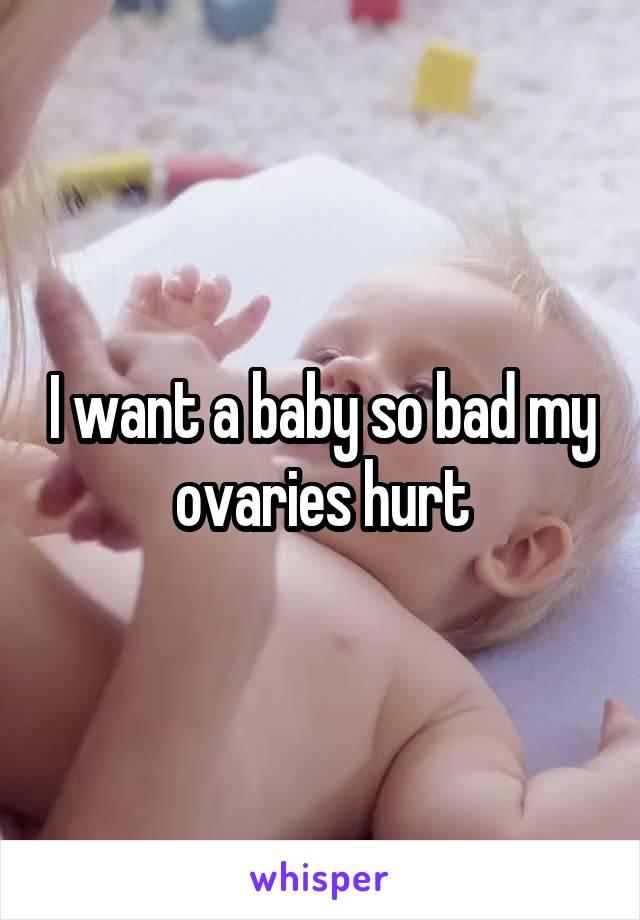 I want a baby so bad my ovaries hurt