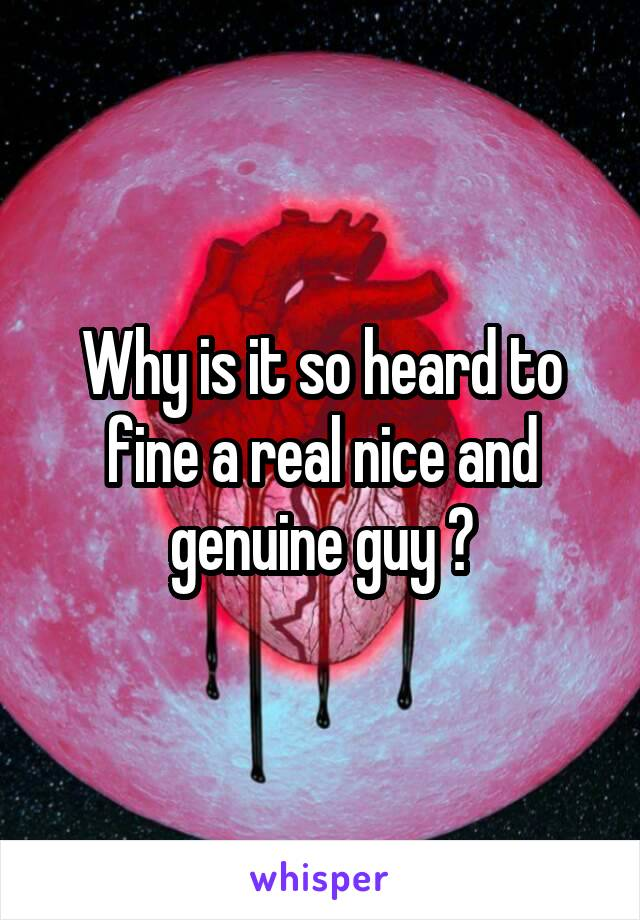Why is it so heard to fine a real nice and genuine guy ?