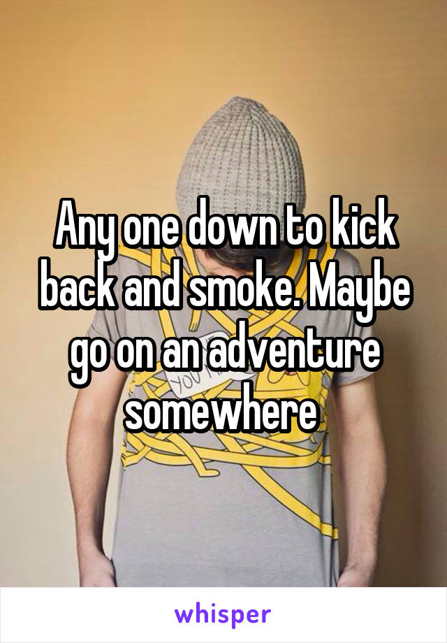 Any one down to kick back and smoke. Maybe go on an adventure somewhere
