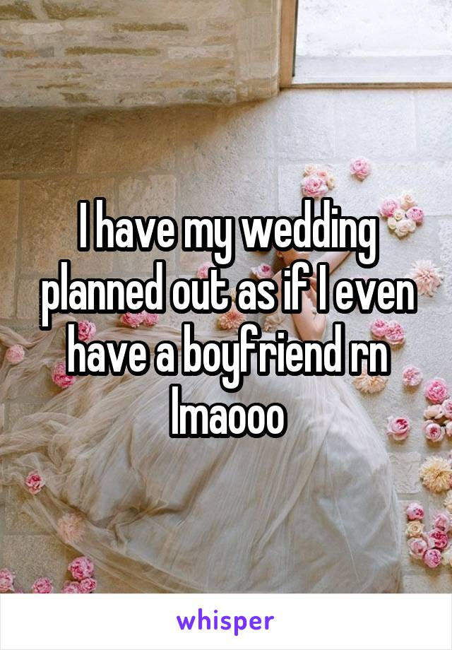 I have my wedding planned out as if I even have a boyfriend rn lmaooo