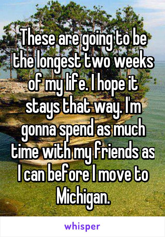 These are going to be the longest two weeks of my life. I hope it stays that way. I'm gonna spend as much time with my friends as I can before I move to Michigan.
