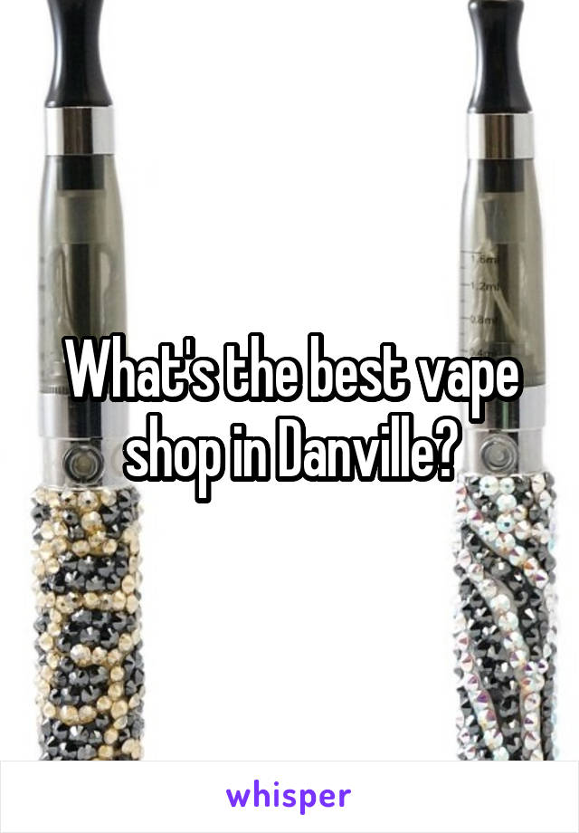 What's the best vape shop in Danville?