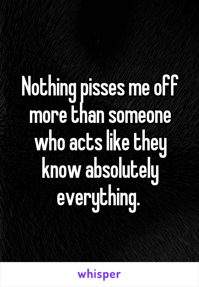 Nothing pisses me off more than someone who acts like they know absolutely everything.