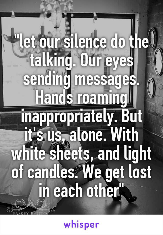 """""""let our silence do the talking. Our eyes sending messages. Hands roaming inappropriately. But it's us, alone. With white sheets, and light of candles. We get lost in each other"""""""