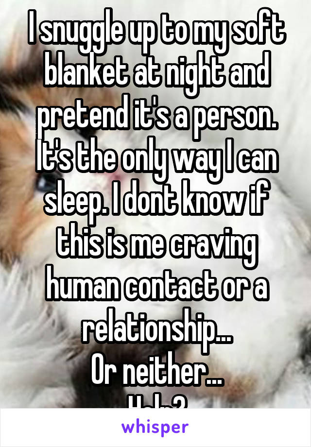 I snuggle up to my soft blanket at night and pretend it's a person. It's the only way I can sleep. I dont know if this is me craving human contact or a relationship... Or neither... Help?