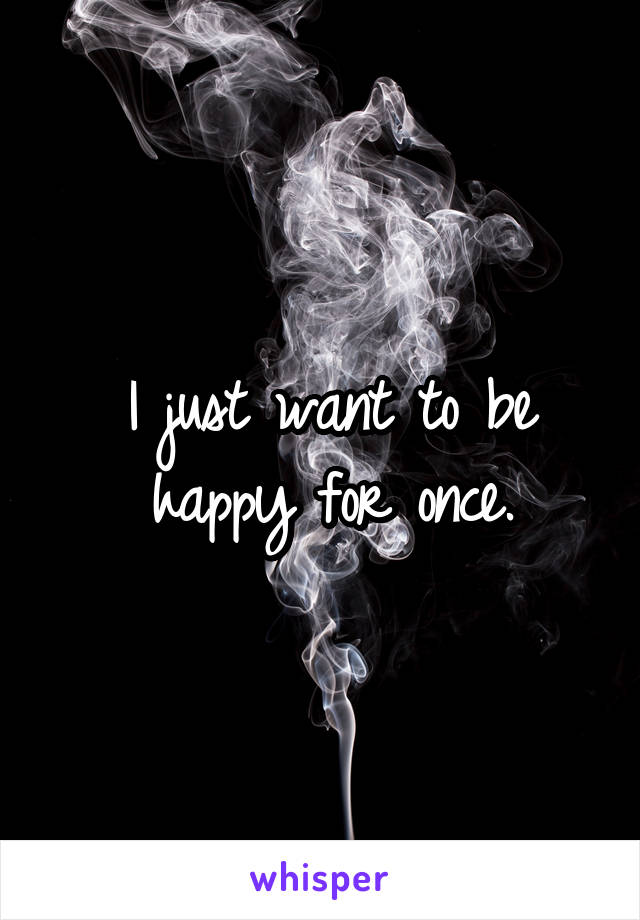 I just want to be happy for once.