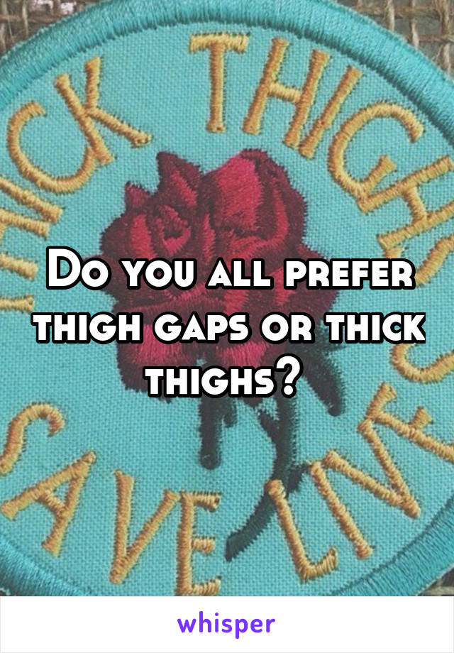 Do you all prefer thigh gaps or thick thighs?