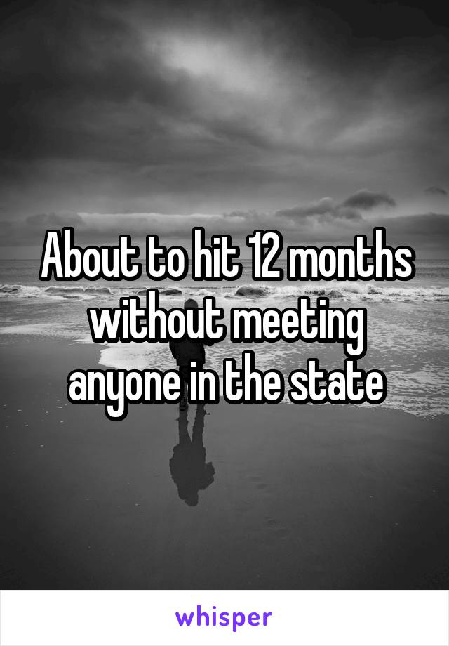 About to hit 12 months without meeting anyone in the state