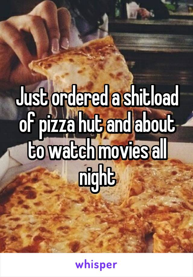 Just ordered a shitload of pizza hut and about to watch movies all night