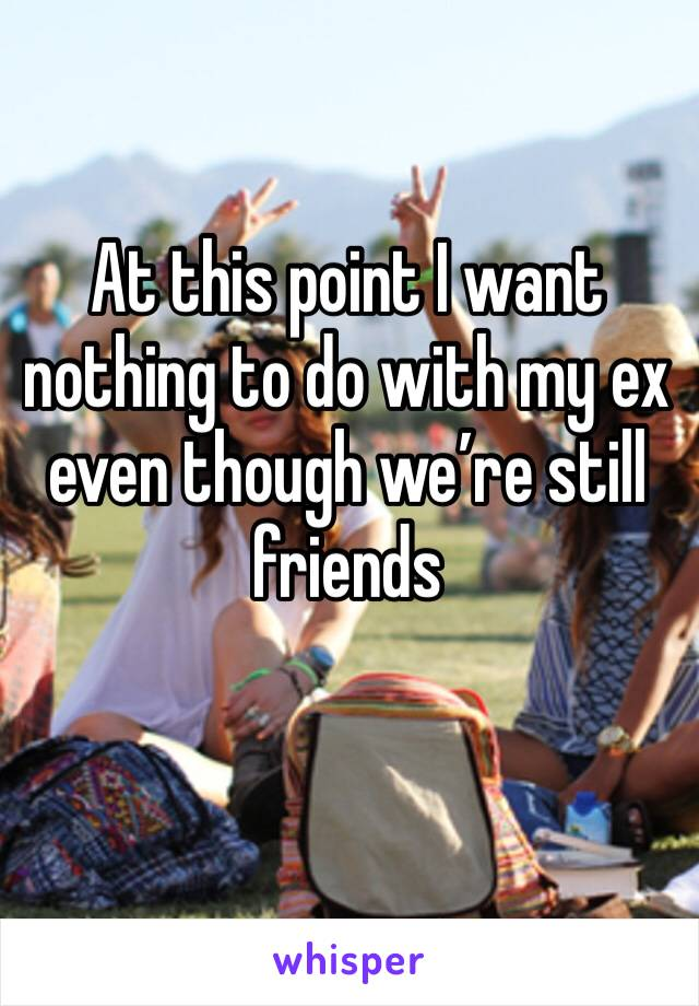 At this point I want nothing to do with my ex even though we're still friends