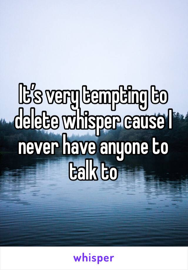 It's very tempting to delete whisper cause I never have anyone to talk to