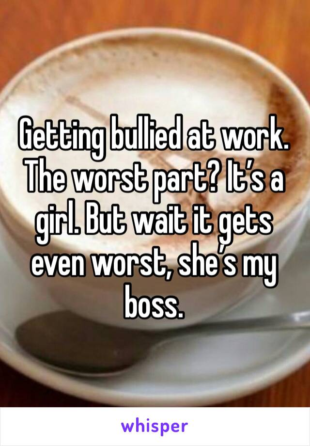 Getting bullied at work. The worst part? It's a girl. But wait it gets even worst, she's my boss.