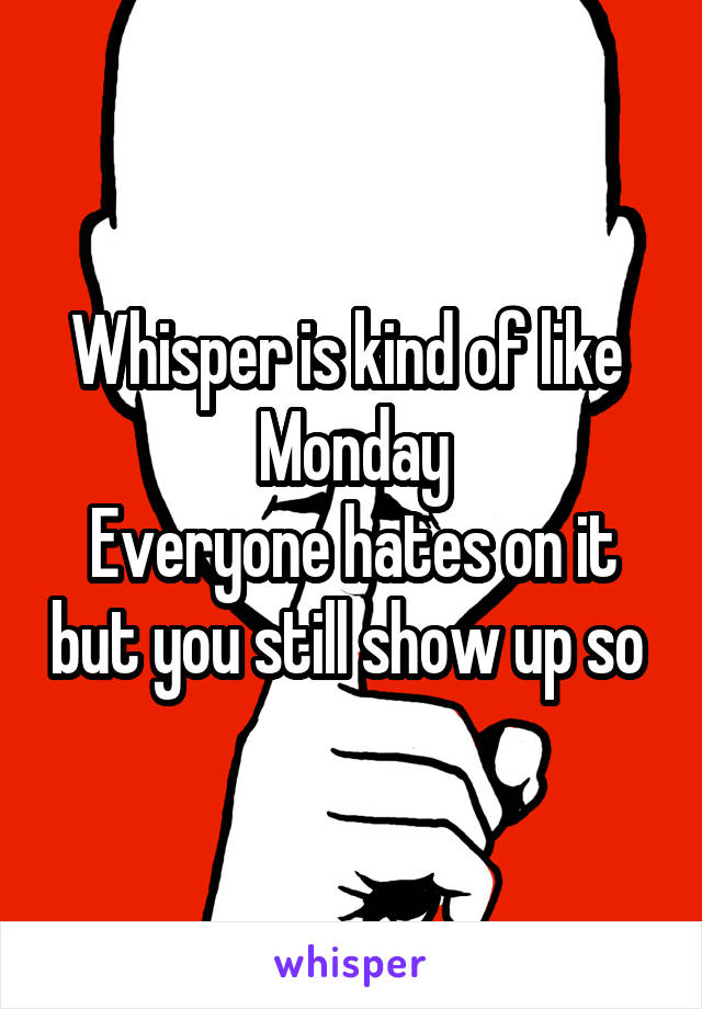 Whisper is kind of like  Monday Everyone hates on it but you still show up so