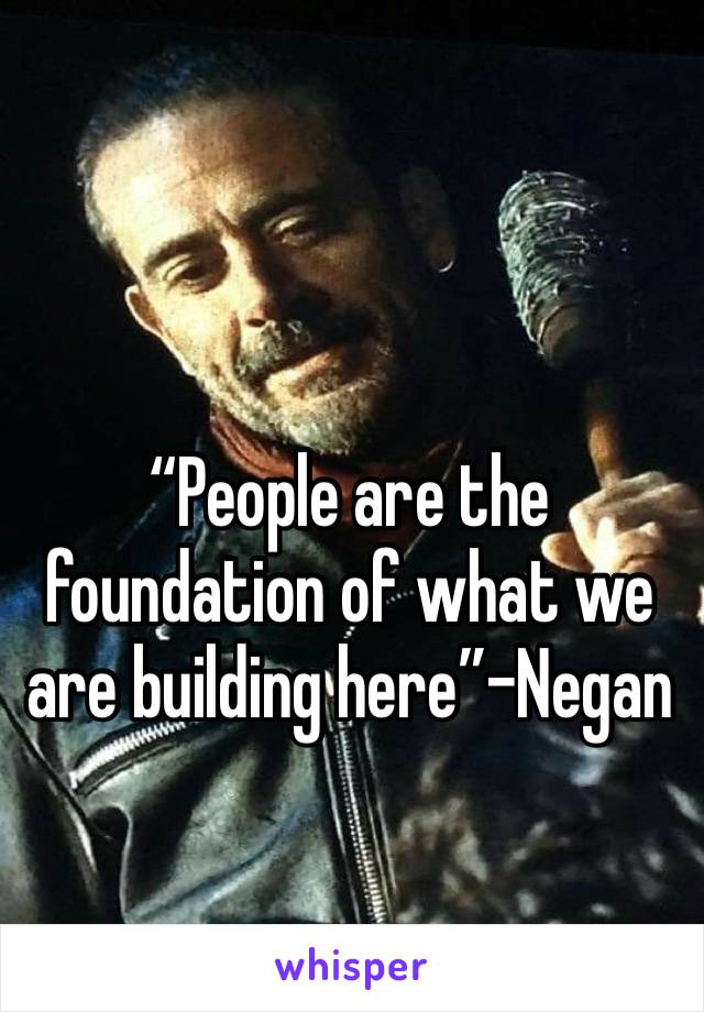 """People are the foundation of what we are building here""-Negan"