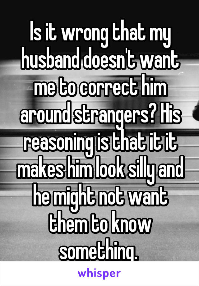 Is it wrong that my husband doesn't want me to correct him around strangers? His reasoning is that it it makes him look silly and he might not want them to know something.
