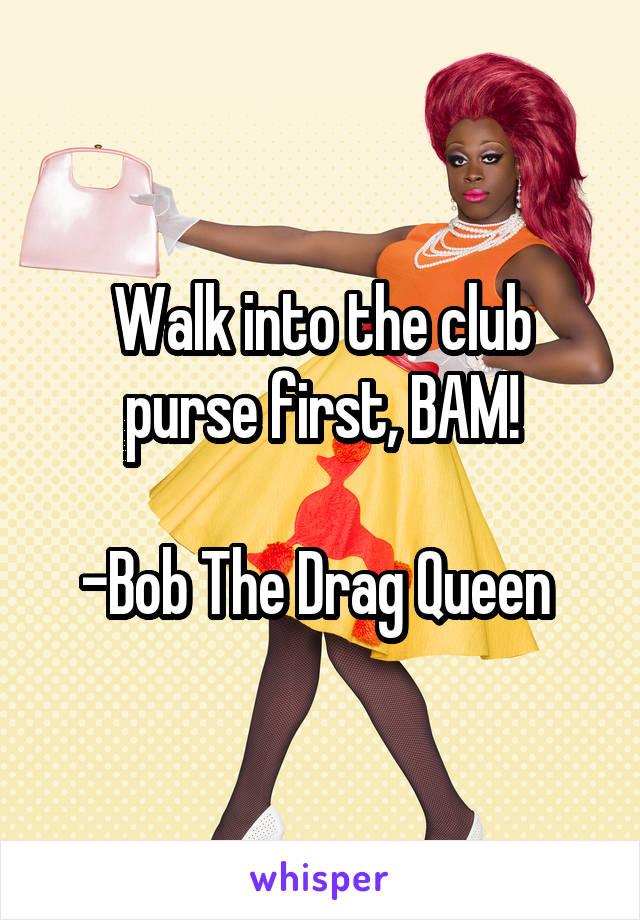 Walk into the club purse first, BAM!  -Bob The Drag Queen