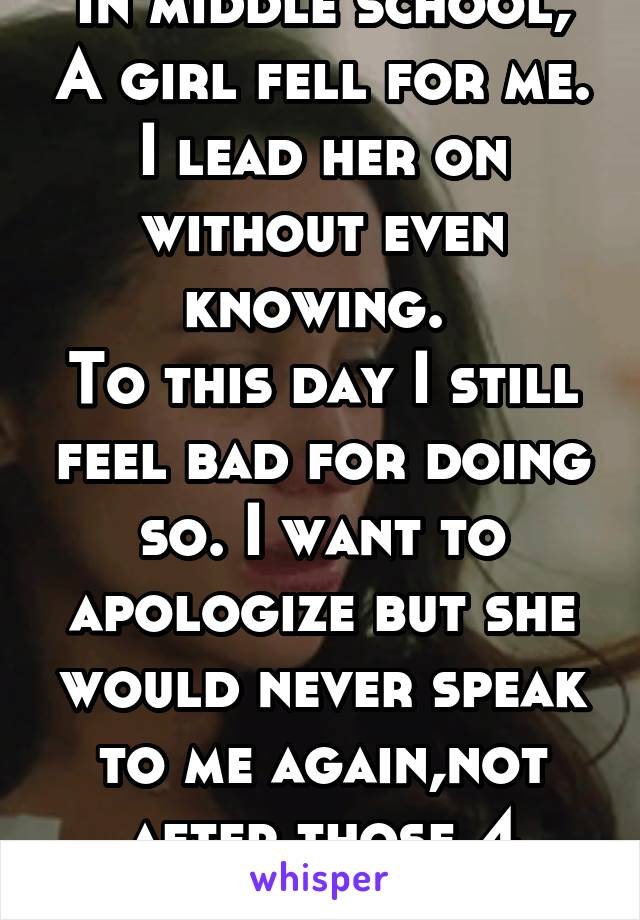 In middle school, A girl fell for me. I lead her on without even knowing.  To this day I still feel bad for doing so. I want to apologize but she would never speak to me again,not after those 4 words.