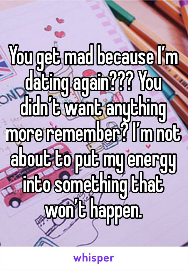 You get mad because I'm dating again??? You didn't want anything more remember? I'm not about to put my energy into something that won't happen.