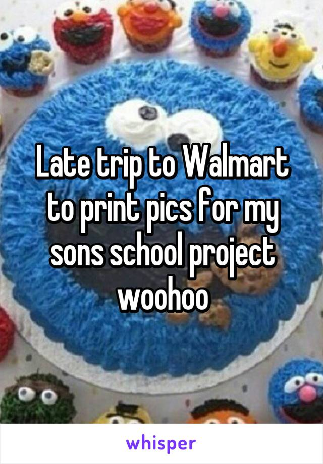 Late trip to Walmart to print pics for my sons school project woohoo