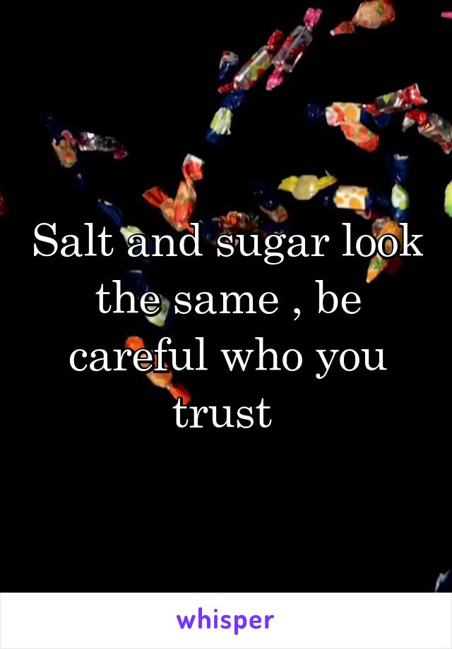Salt and sugar look the same , be careful who you trust