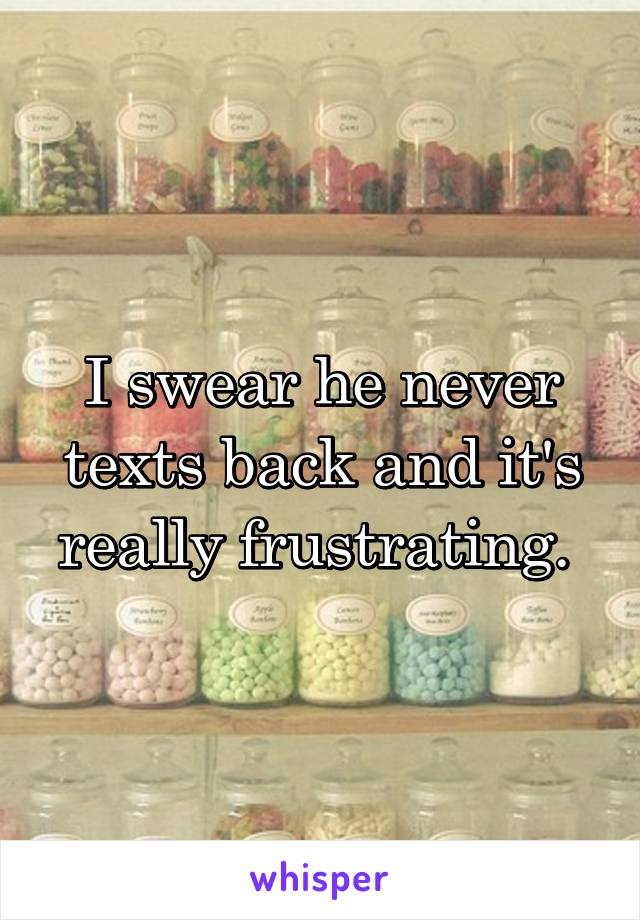 I swear he never texts back and it's really frustrating.
