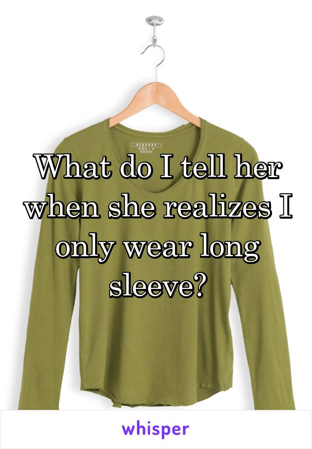 What do I tell her when she realizes I only wear long sleeve?