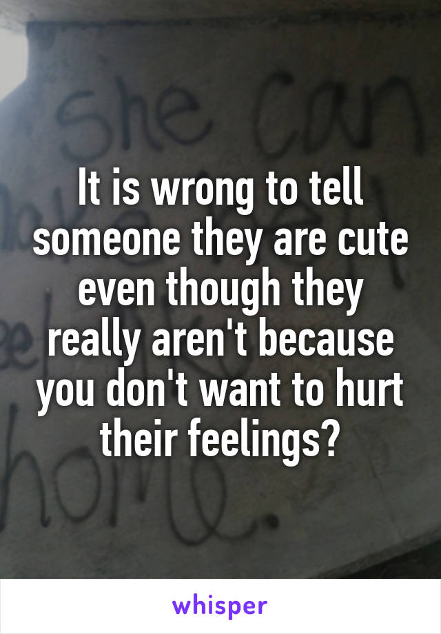 It is wrong to tell someone they are cute even though they really aren't because you don't want to hurt their feelings?
