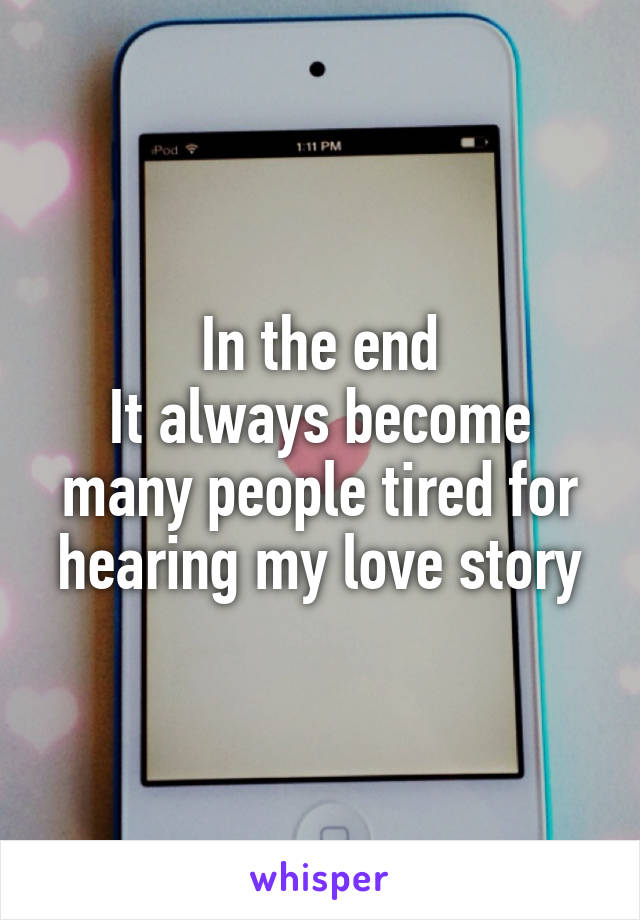 In the end It always become many people tired for hearing my love story