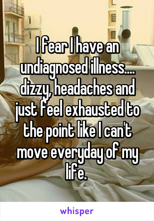 I fear I have an undiagnosed illness.... dizzy, headaches and just feel exhausted to the point like I can't move everyday of my life.