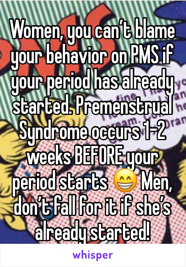 Women, you can't blame your behavior on PMS if your period has already started. Premenstrual Syndrome occurs 1-2 weeks BEFORE your period starts 😁 Men, don't fall for it if she's already started!