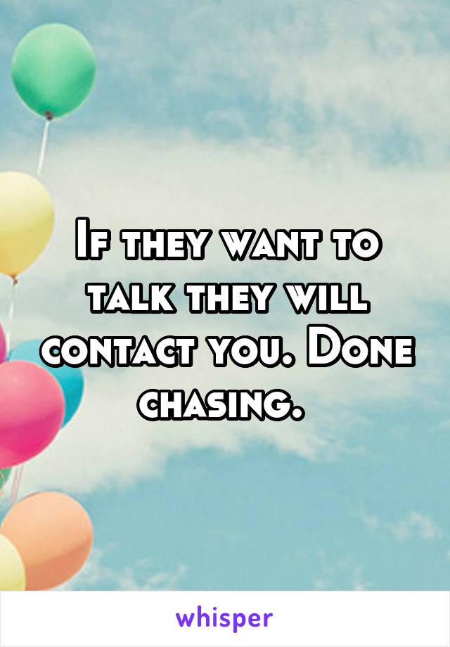 If they want to talk they will contact you. Done chasing.