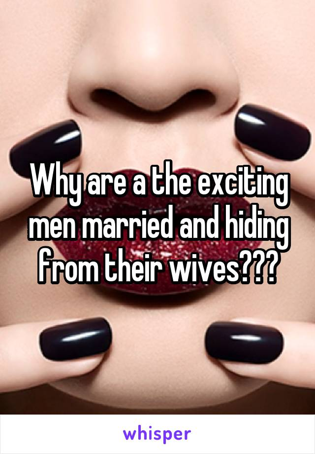Why are a the exciting men married and hiding from their wives???